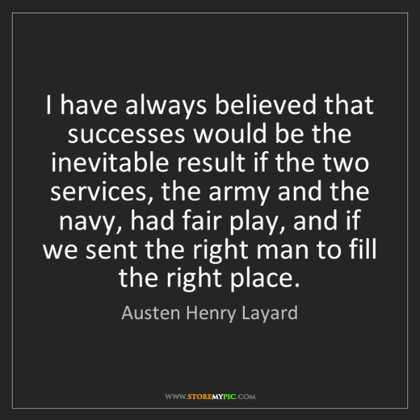 Austen Henry Layard: I have always believed that successes would be the inevitable...