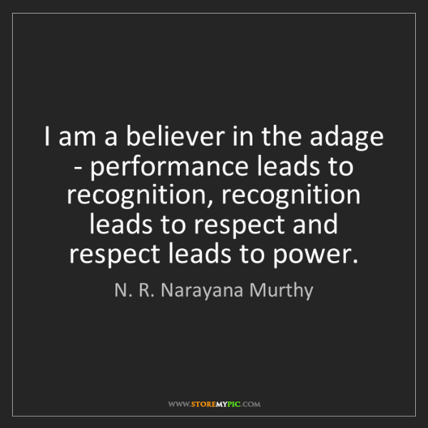 N. R. Narayana Murthy: I am a believer in the adage - performance leads to recognition,...