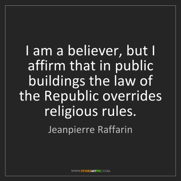 Jeanpierre Raffarin: I am a believer, but I affirm that in public buildings...