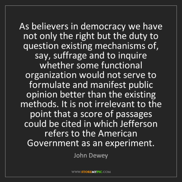 John Dewey: As believers in democracy we have not only the right...