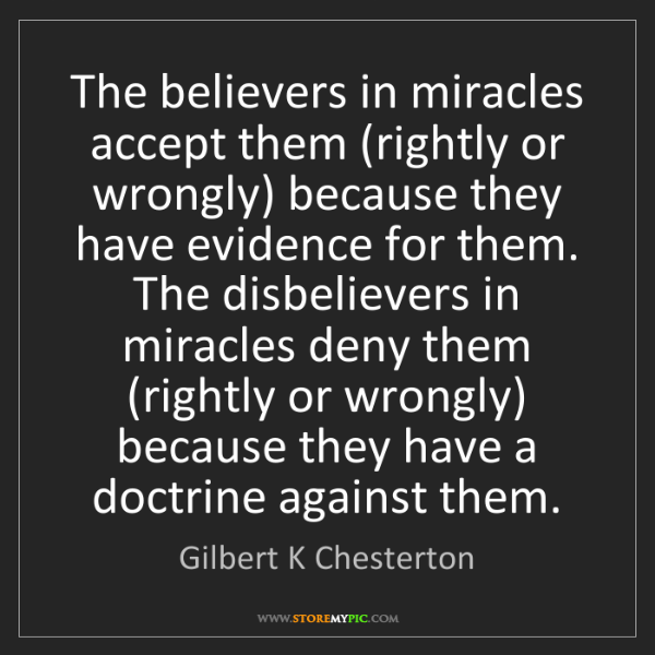 Gilbert K Chesterton: The believers in miracles accept them (rightly or wrongly)...