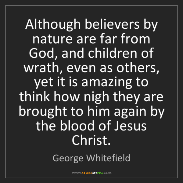 George Whitefield: Although believers by nature are far from God, and children...