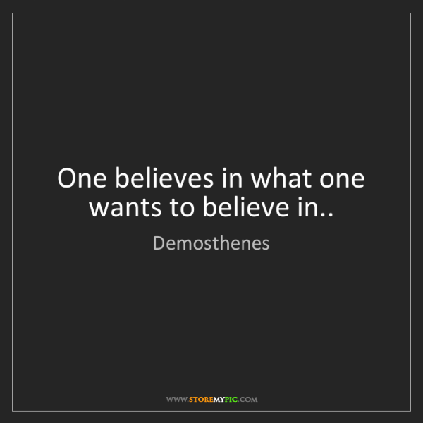Demosthenes: One believes in what one wants to believe in..