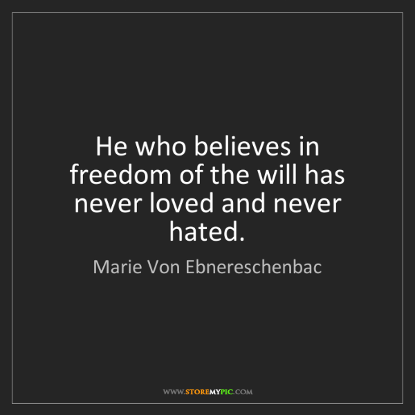 Marie Von Ebnereschenbac: He who believes in freedom of the will has never loved...