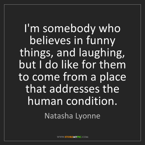 Natasha Lyonne: I'm somebody who believes in funny things, and laughing,...