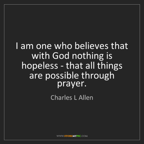 Charles L Allen: I am one who believes that with God nothing is hopeless...