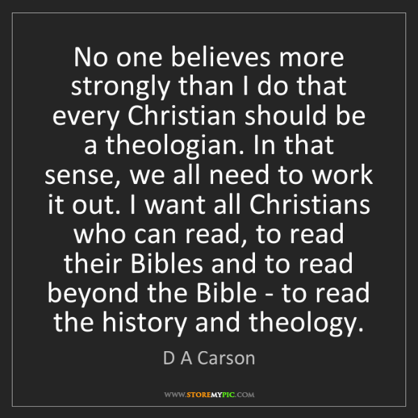 D A Carson: No one believes more strongly than I do that every Christian...