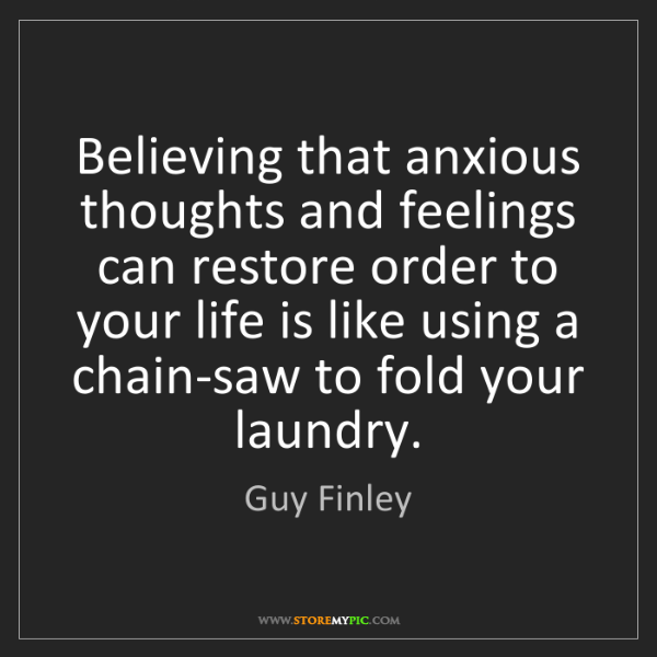Guy Finley: Believing that anxious thoughts and feelings can restore...