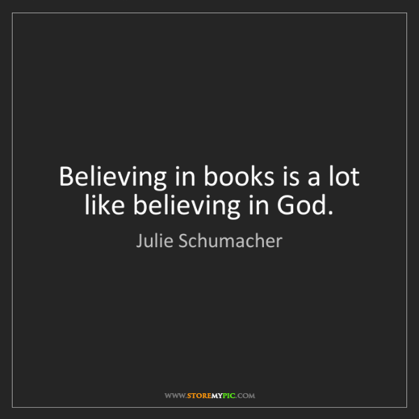 Julie Schumacher: Believing in books is a lot like believing in God.