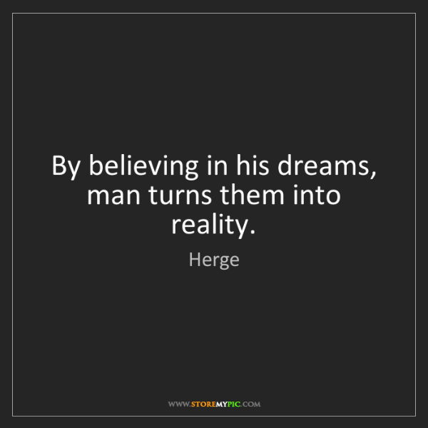 Herge: By believing in his dreams, man turns them into reality.