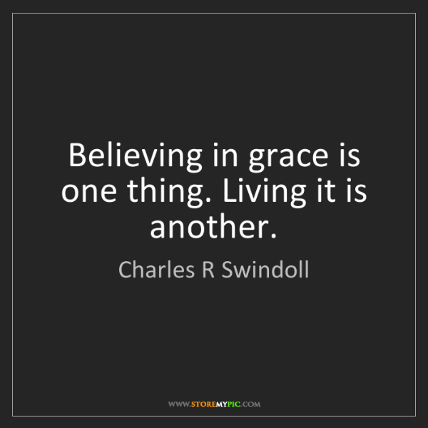 Charles R Swindoll: Believing in grace is one thing. Living it is another.