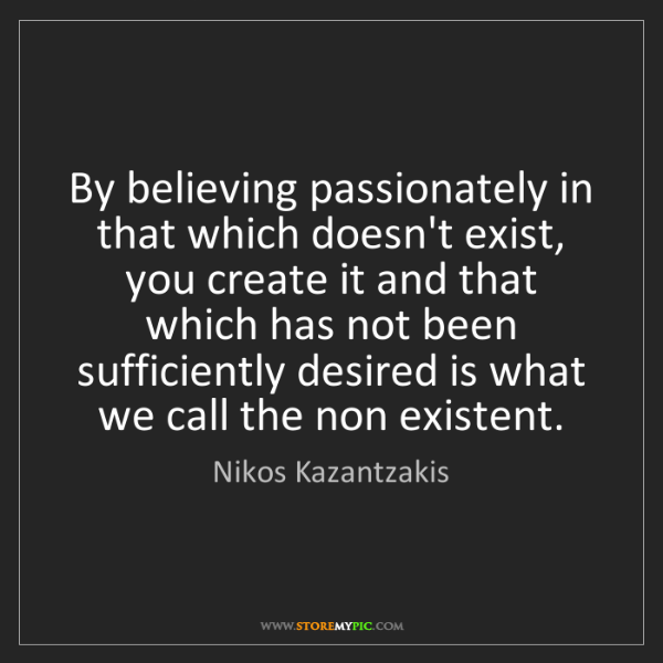 Nikos Kazantzakis: By believing passionately in that which doesn't exist,...