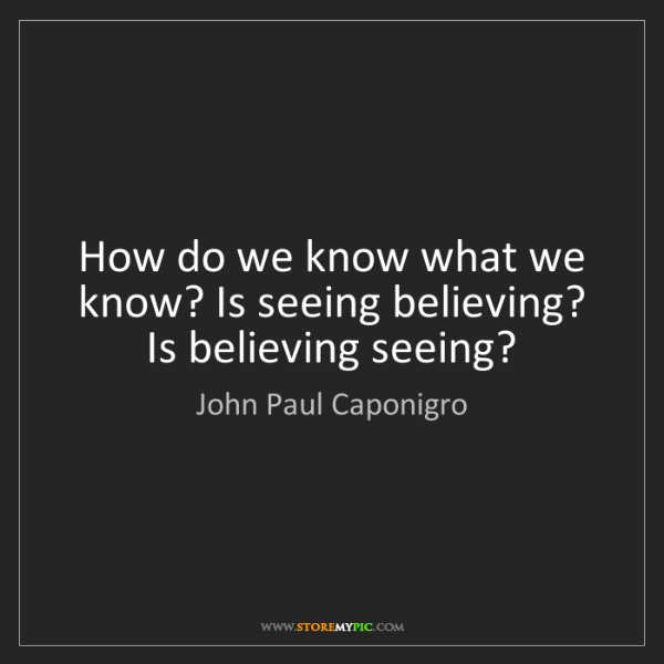 John Paul Caponigro: How do we know what we know? Is seeing believing? Is...