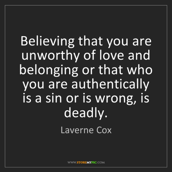 Laverne Cox: Believing that you are unworthy of love and belonging...