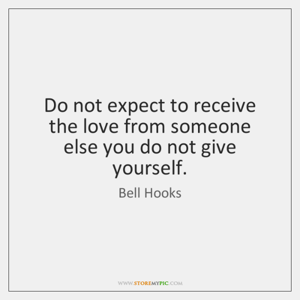 Do not expect to receive the love from someone else you do ...