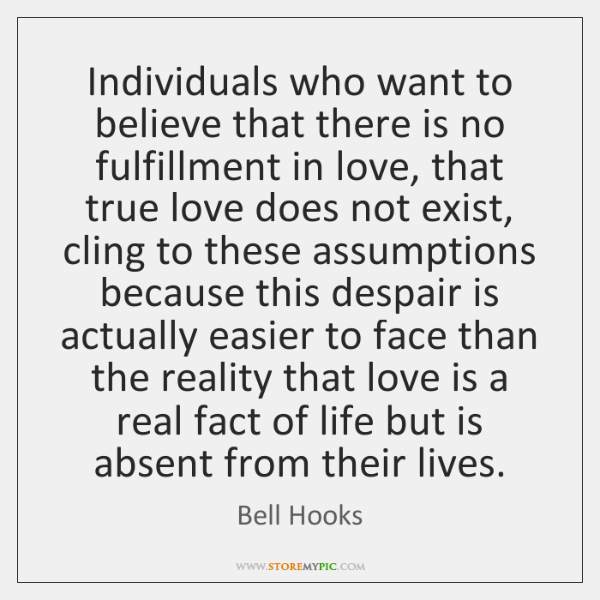 Individuals who want to believe that there is no fulfillment in love, ...