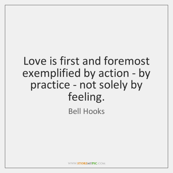 Love is first and foremost exemplified by action - by practice - ...