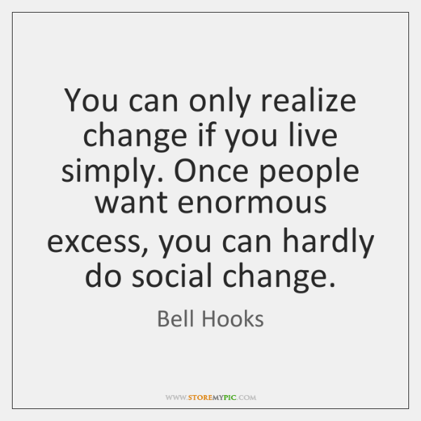 You can only realize change if you live simply. Once people want ...