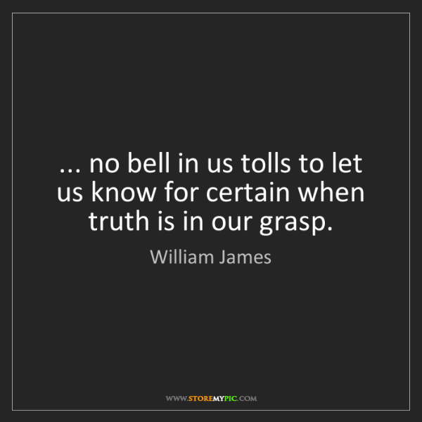 William James: ... no bell in us tolls to let us know for certain when...