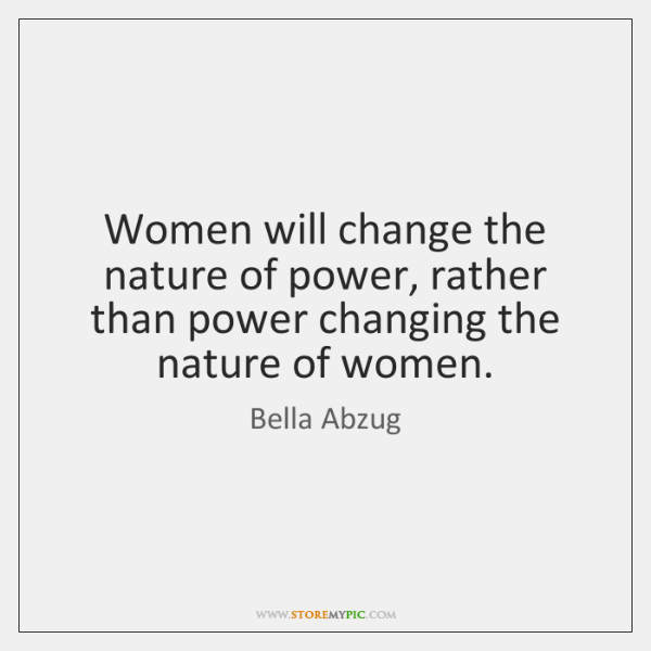 Women will change the nature of power, rather than power changing the ...