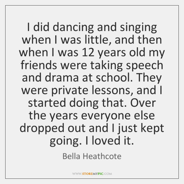 I did dancing and singing when I was little, and then when ...