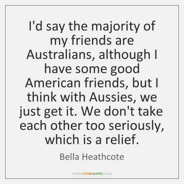 I'd say the majority of my friends are Australians, although I have ...