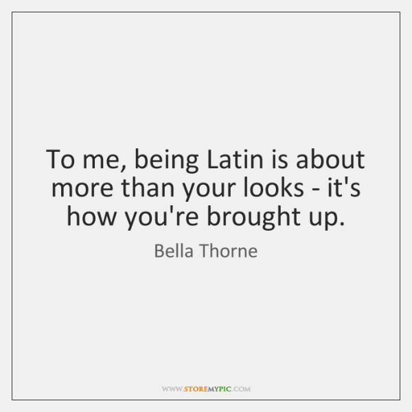 To me, being Latin is about more than your looks - it's ...