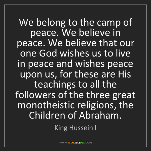 King Hussein I: We belong to the camp of peace. We believe in peace....