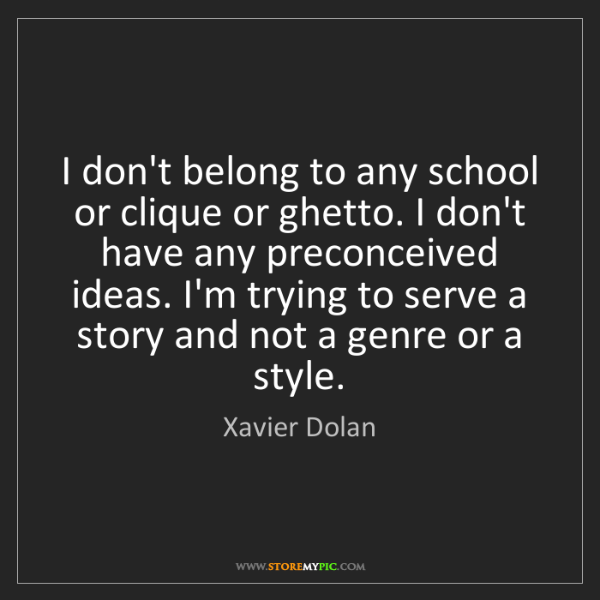 Xavier Dolan: I don't belong to any school or clique or ghetto. I don't...