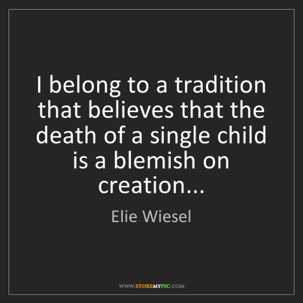 Elie Wiesel: I belong to a tradition that believes that the death...