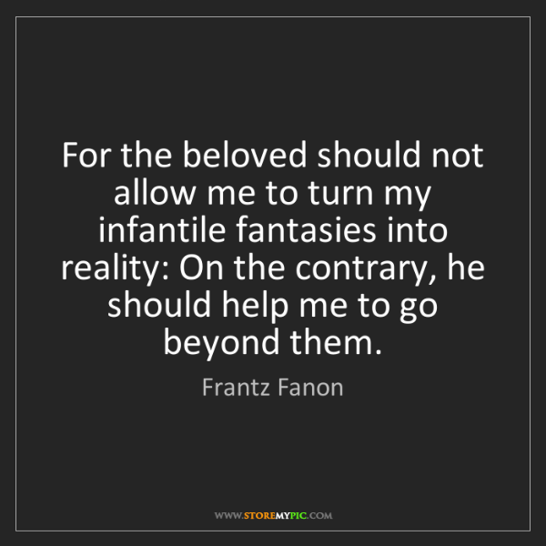 Frantz Fanon: For the beloved should not allow me to turn my infantile...