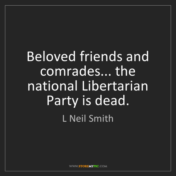 L Neil Smith: Beloved friends and comrades... the national Libertarian...