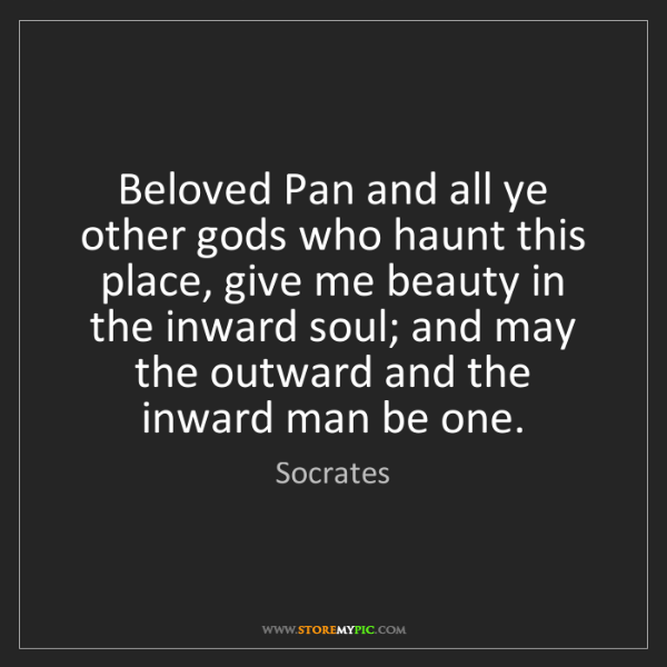 Socrates: Beloved Pan and all ye other gods who haunt this place,...