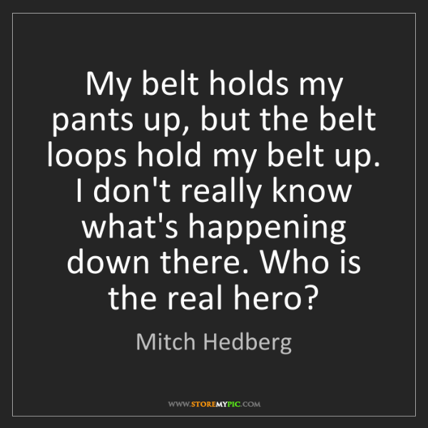 Mitch Hedberg: My belt holds my pants up, but the belt loops hold my...
