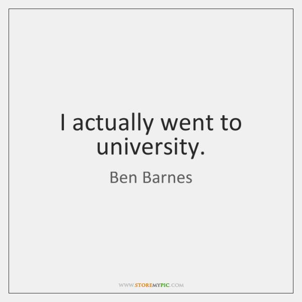 I actually went to university.