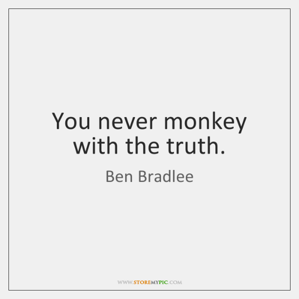 You never monkey with the truth.