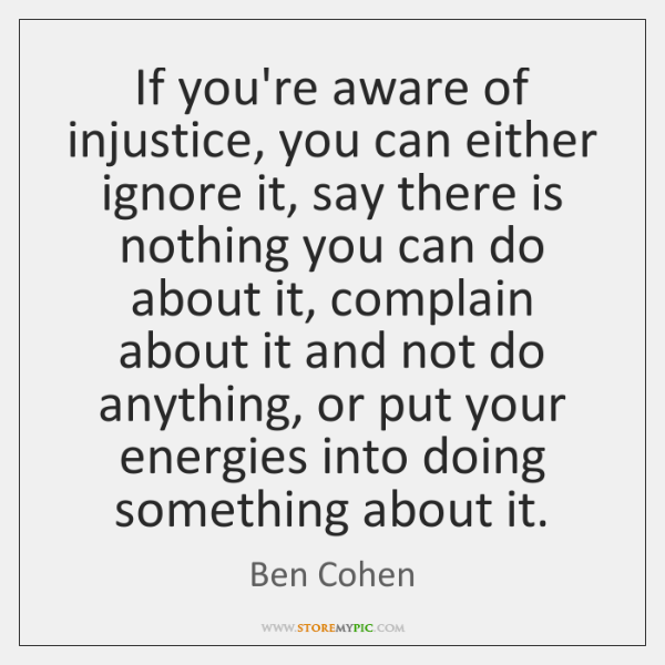 If you're aware of injustice, you can either ignore it, say there ...