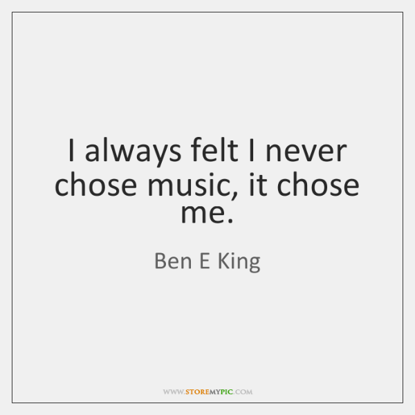 I always felt I never chose music, it chose me.