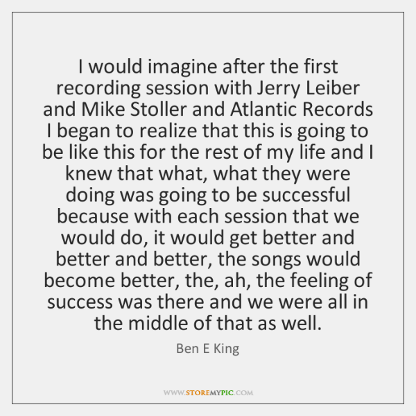 I would imagine after the first recording session with Jerry Leiber and ...