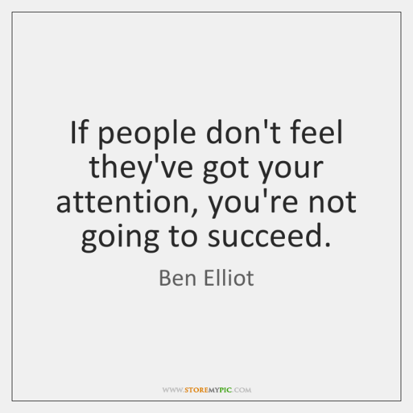 If people don't feel they've got your attention, you're not going to ...