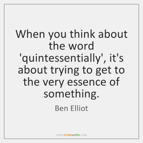 When you think about the word 'quintessentially', it's about trying to get ...