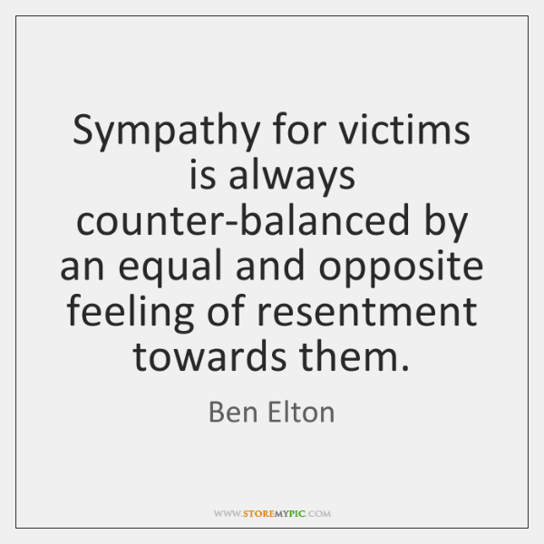 Sympathy for victims is always counter-balanced by an equal and opposite feeling ...
