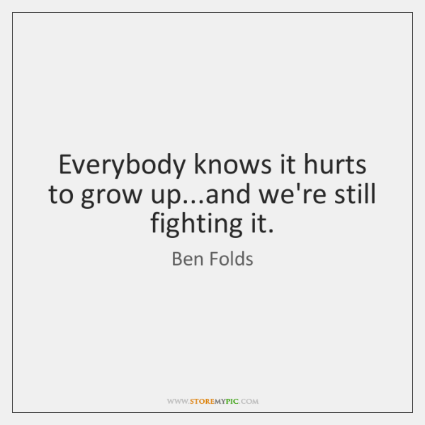 Everybody knows it hurts to grow up...and we're still fighting it.