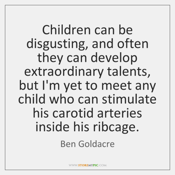 Children can be disgusting, and often they can develop extraordinary talents, but ...