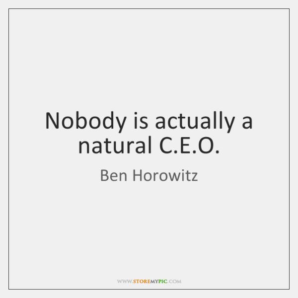 Nobody is actually a natural C.E.O.