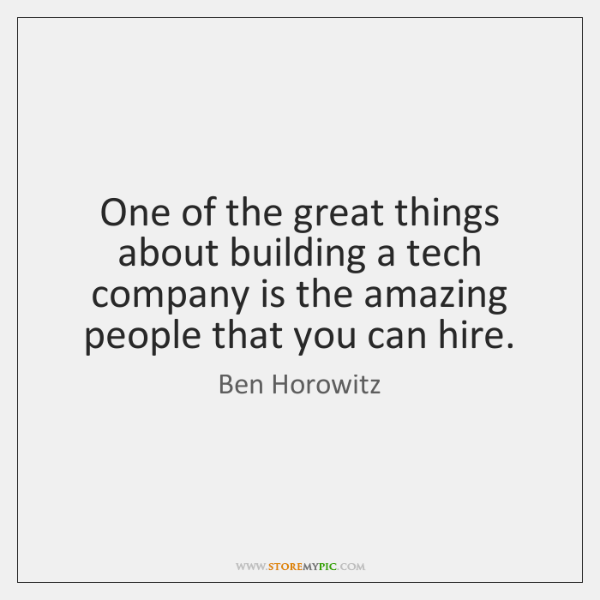 One of the great things about building a tech company is the ...