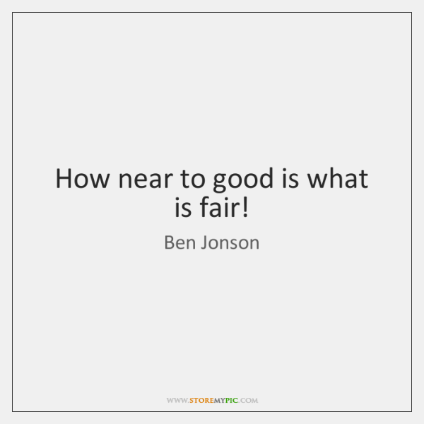 How near to good is what is fair!