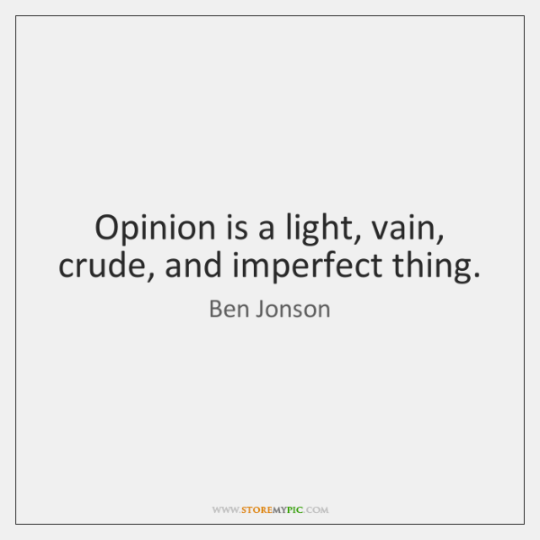 Opinion is a light, vain, crude, and imperfect thing.
