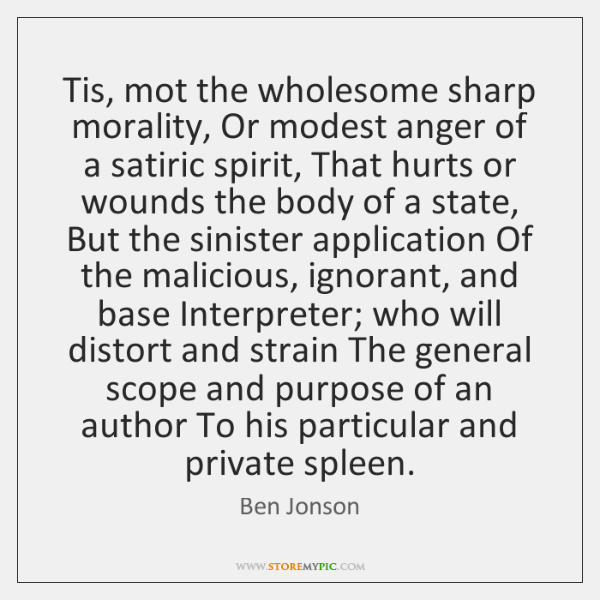 Tis, mot the wholesome sharp morality, Or modest anger of a satiric ...