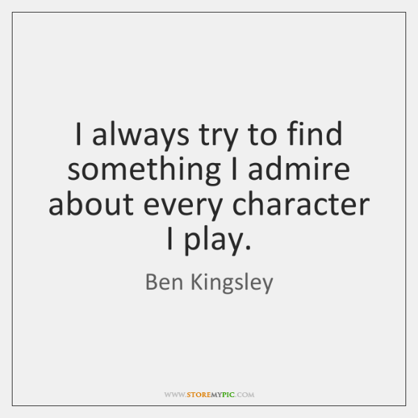 I always try to find something I admire about every character I ...